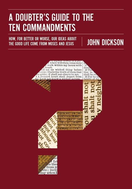 Cover of A Doubter's Guide to the Ten Commandments: How, for Better or Worse, Our Ideas about the Good Life Come from Moses and Jesus by John Dickson